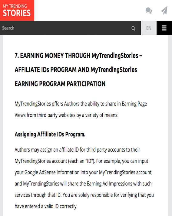"""7. EARNING MONEY THROUGH MyTrendingStories – AFFILIATE IDs PROGRAM AND MyTrendingStories EARNING PROGRAM PARTICIPATION. MyTrendingStories offers Authors the ability to share in Earning Page Views from third party websites by a variety of means. Assigning Affiliate IDs Program. Authors may assign an affiliate ID for third party accounts to their MyTrendingStories account (each an """"ID""""). For example, you can input your Google AdSense information into your MyTrendingStories account, and MyTrendingStories will share the Earning Ad Impressions with such services through that ID. You are solely responsible for verifying that you have entered a valid ID correctly."""
